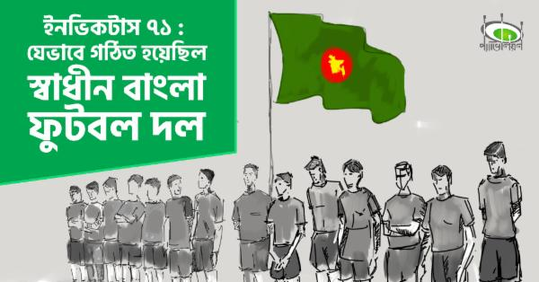 ইনভিকটাস ৭১ : যেভাবে গঠিত হয়েছিল স্বাধীন বাংলা ফুটবল দল